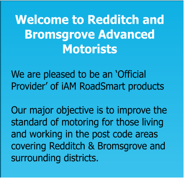 Welcome to Redditch and Bromsgrove Advanced Motorists   We are pleased to be an 'Official Provider' of iAM RoadSmart products  Our major objective is to improve the standard of motoring for those living and working in the post code areas covering Redditch & Bromsgrove and surrounding districts.