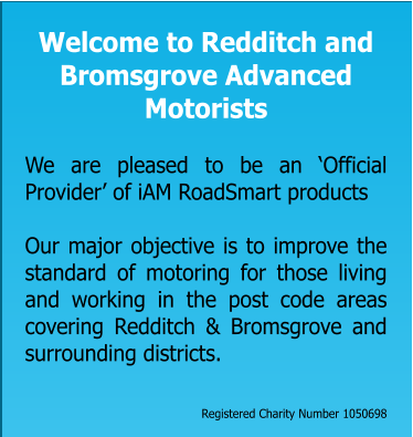Welcome to Redditch and Bromsgrove Advanced Motorists   We are pleased to be an 'Official Provider' of iAM RoadSmart products  Our major objective is to improve the standard of motoring for those living and working in the post code areas covering Redditch & Bromsgrove and surrounding districts.    Registered Charity Number 1050698